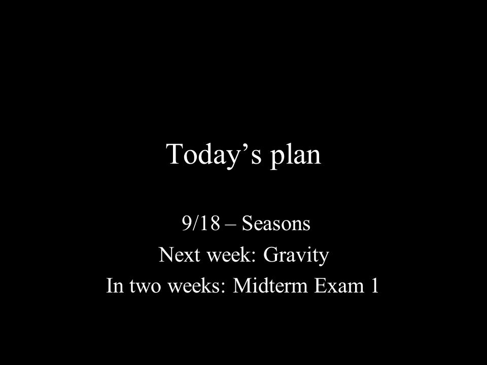 Today's plan 9/18 – Seasons Next week: Gravity In two weeks: Midterm Exam 1