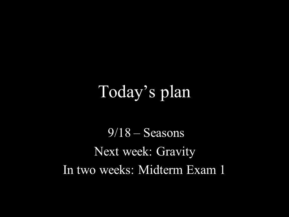 Today's plan 9/18 – Seasons Next week: Gravity In two weeks: Midterm Exam 1