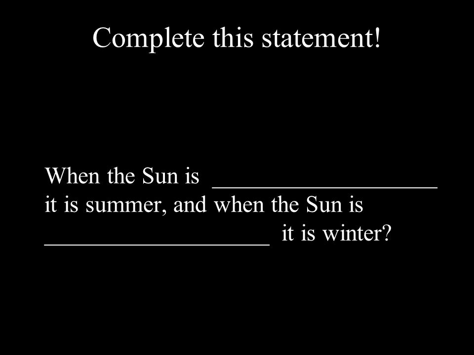 Complete this statement! When the Sun is ___________________ it is summer, and when the Sun is ___________________ it is winter?