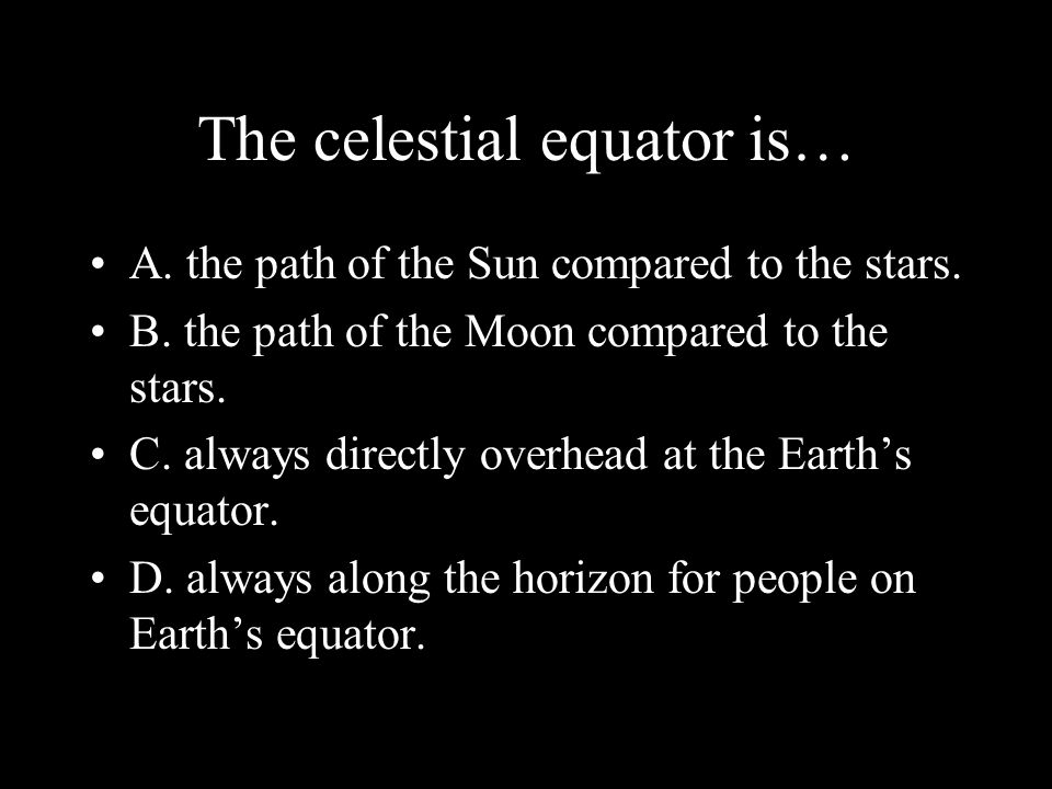 The celestial equator is… A. the path of the Sun compared to the stars.