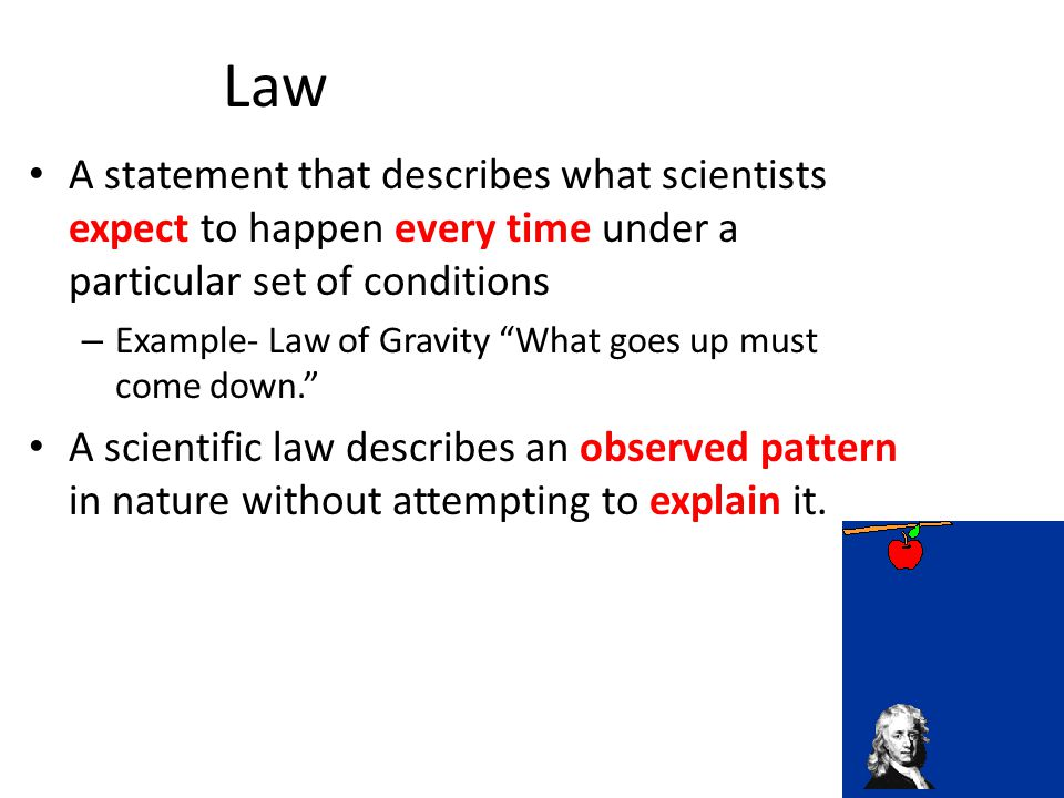 Law A statement that describes what scientists expect to happen every time under a particular set of conditions – Example- Law of Gravity What goes up must come down. A scientific law describes an observed pattern in nature without attempting to explain it.