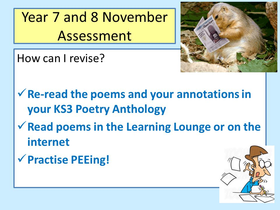 Year 7 and 8 November Assessment How can I revise? Re-read the poems and your annotations in your KS3 Poetry Anthology Read poems in the Learning Loun