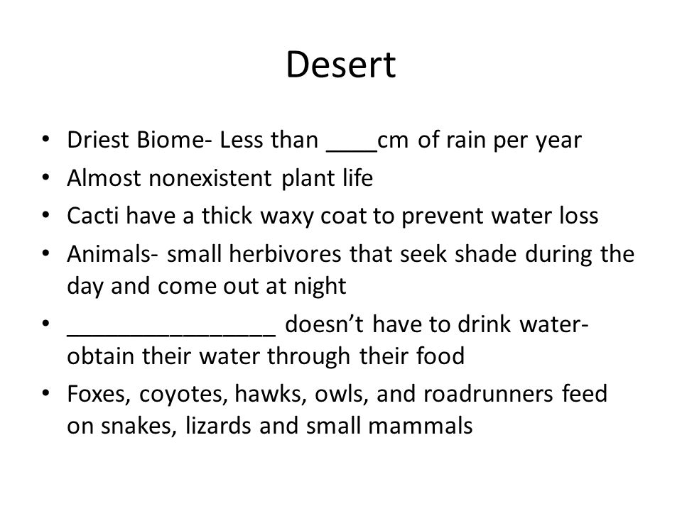 Desert Driest Biome- Less than ____cm of rain per year Almost nonexistent plant life Cacti have a thick waxy coat to prevent water loss Animals- small