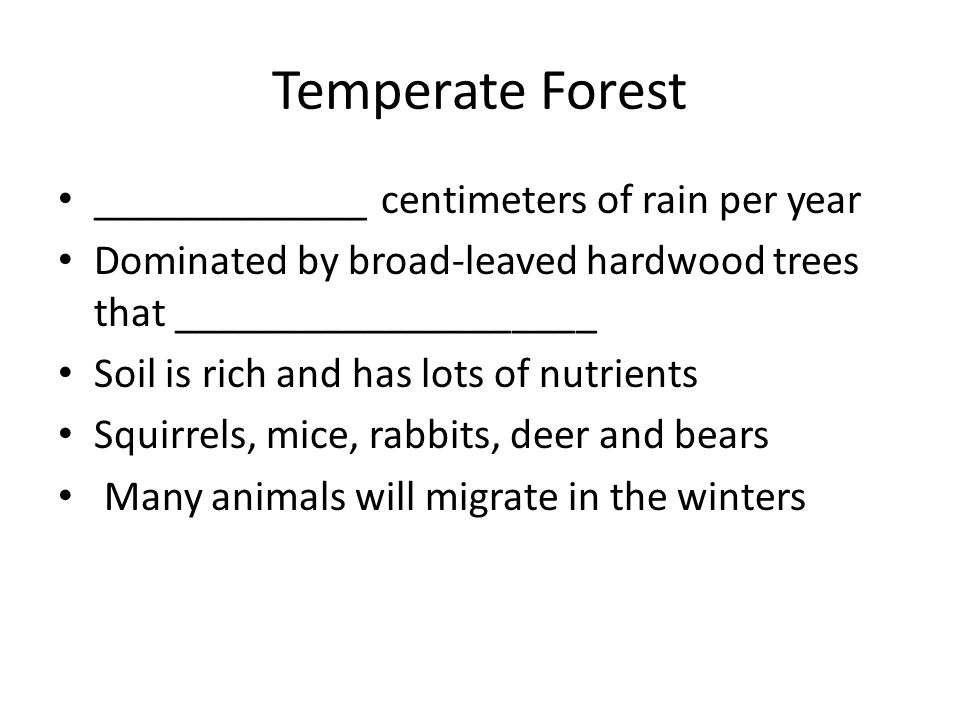 Temperate Forest _____________ centimeters of rain per year Dominated by broad-leaved hardwood trees that ____________________ Soil is rich and has lo