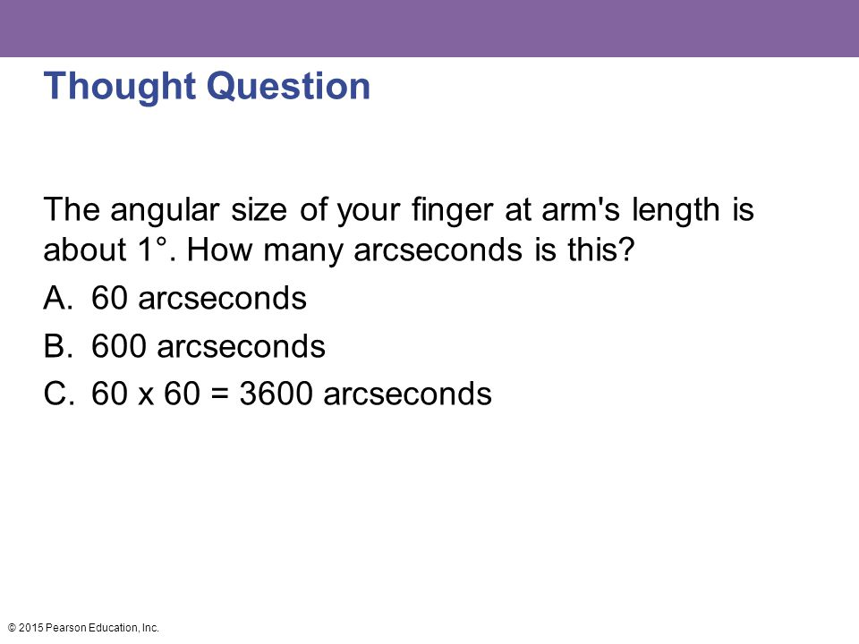 Thought Question The angular size of your finger at arm's length is about 1°. How many arcseconds is this? A.60 arcseconds B.600 arcseconds C.60 x 60