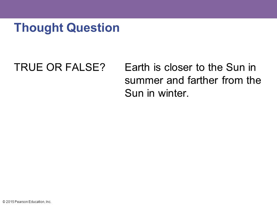 Thought Question TRUE OR FALSE? Earth is closer to the Sun in summer and farther from the Sun in winter. © 2015 Pearson Education, Inc.