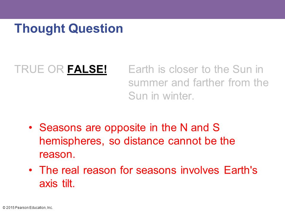 Thought Question TRUE OR FALSE! Earth is closer to the Sun in summer and farther from the Sun in winter. Seasons are opposite in the N and S hemispher