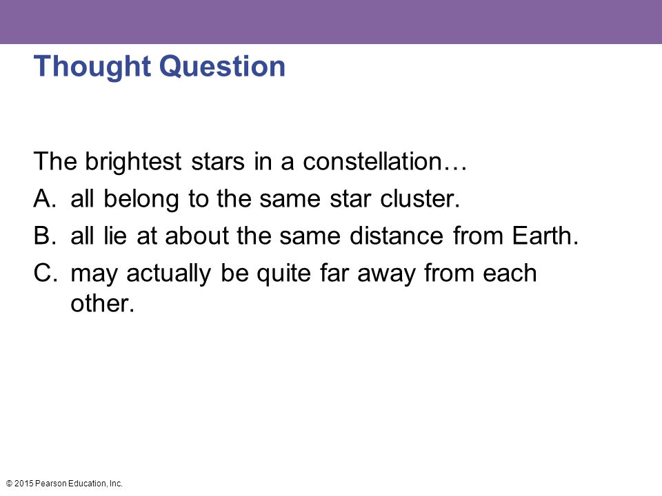 Thought Question The brightest stars in a constellation… A.all belong to the same star cluster.