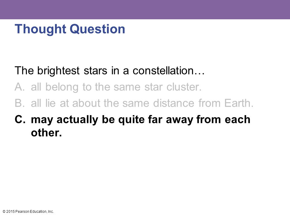 Thought Question The brightest stars in a constellation… A.all belong to the same star cluster. B.all lie at about the same distance from Earth. C.may