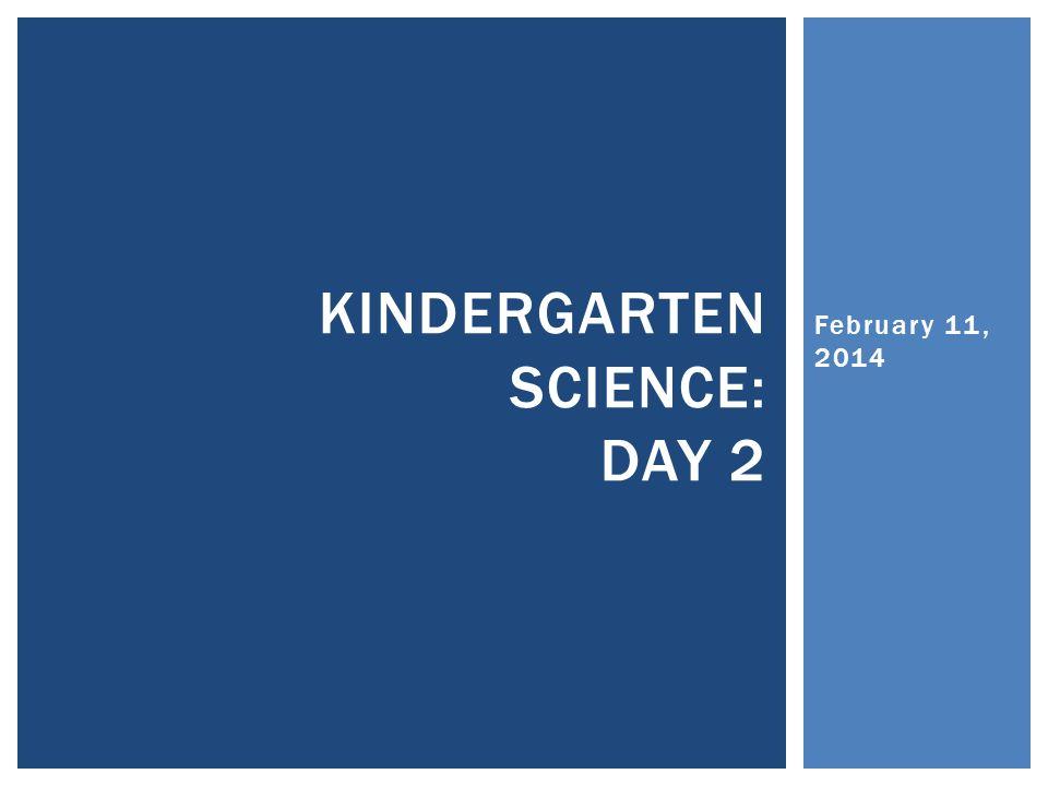 February 11, 2014 KINDERGARTEN SCIENCE: DAY 2