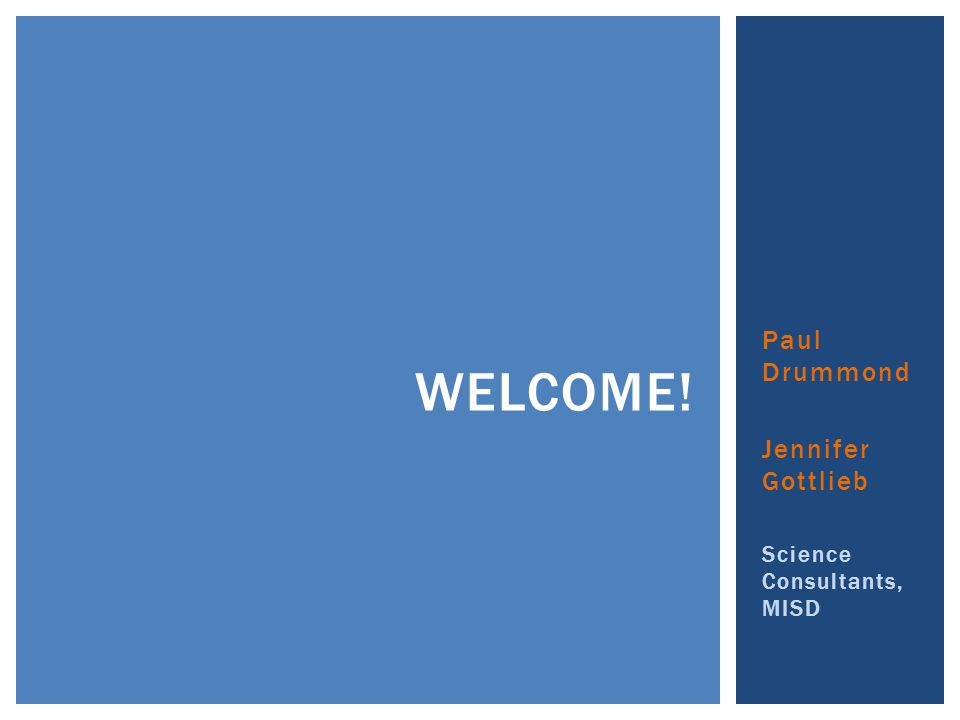 Paul Drummond Jennifer Gottlieb Science Consultants, MISD WELCOME!