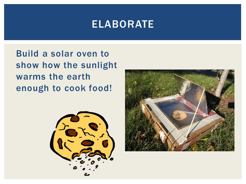 Build a solar oven to show how the sunlight warms the earth enough to cook food! ELABORATE