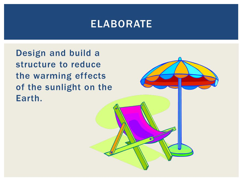 Design and build a structure to reduce the warming effects of the sunlight on the Earth. ELABORATE