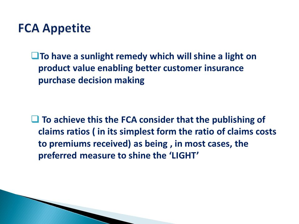  To have a sunlight remedy which will shine a light on product value enabling better customer insurance purchase decision making  To achieve this the FCA consider that the publishing of claims ratios ( in its simplest form the ratio of claims costs to premiums received) as being, in most cases, the preferred measure to shine the 'LIGHT'