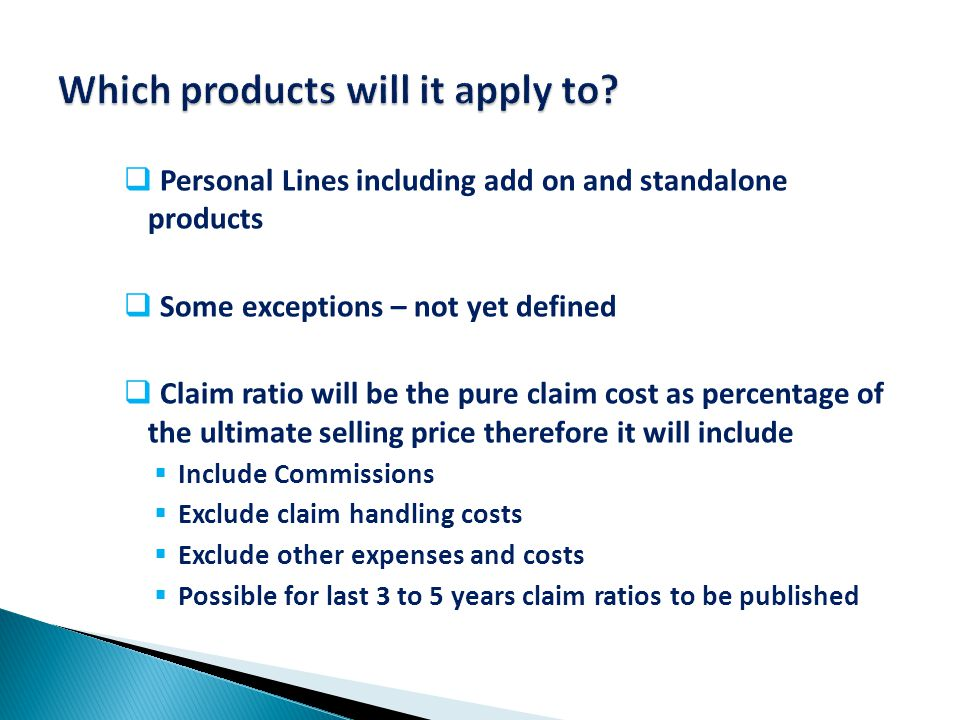  Personal Lines including add on and standalone products  Some exceptions – not yet defined  Claim ratio will be the pure claim cost as percentage