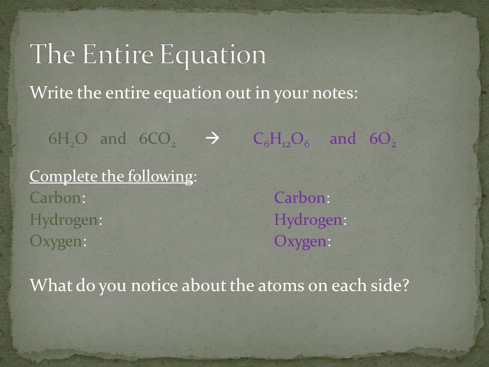 Write the entire equation out in your notes: 6H 2 O and 6CO 2  C 6 H 12 O 6 and 6O 2 Complete the following: Carbon:Carbon: Hydrogen:Hydrogen: Oxygen:Oxygen: What do you notice about the atoms on each side?