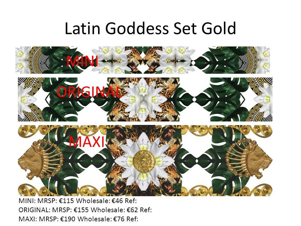 Latin Goddess Set Gold MAXI ORIGINAL MINI MINI: MRSP: €115 Wholesale: €46 Ref: ORIGINAL: MRSP: €155 Wholesale: €62 Ref: MAXI: MRSP: €190 Wholesale: €76 Ref: