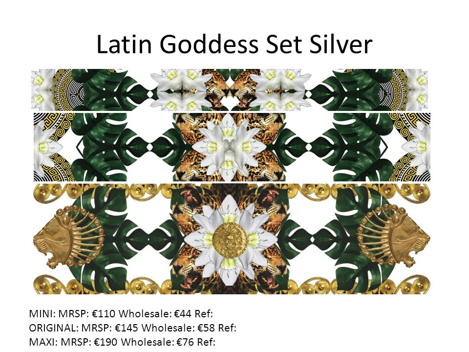 Latin Goddess Set Silver MINI: MRSP: €110 Wholesale: €44 Ref: ORIGINAL: MRSP: €145 Wholesale: €58 Ref: MAXI: MRSP: €190 Wholesale: €76 Ref: