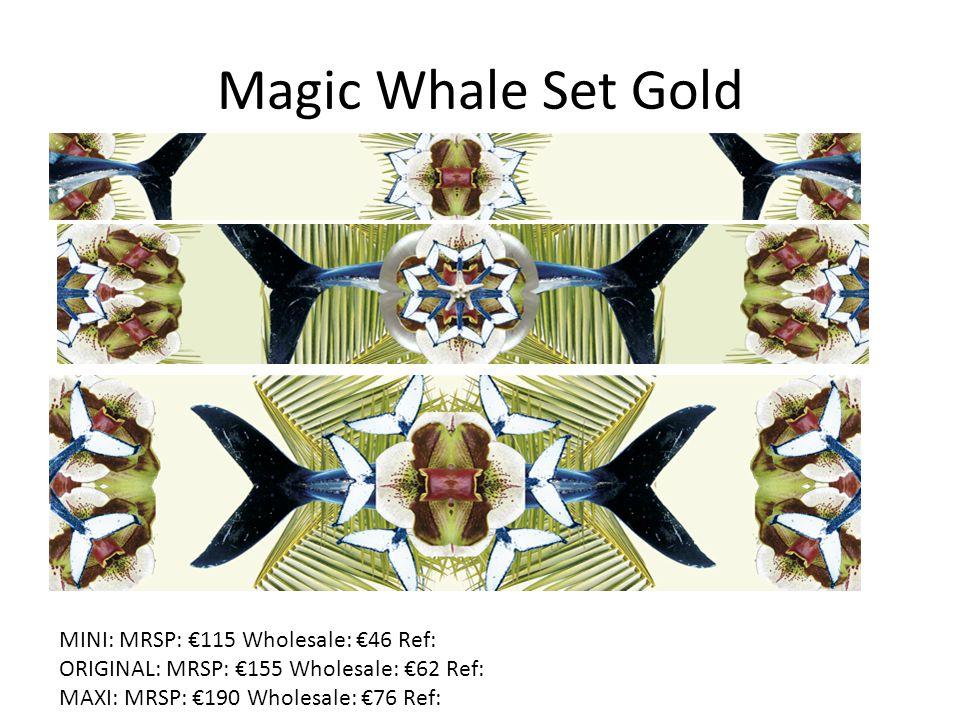 Magic Whale Set Gold MINI: MRSP: €115 Wholesale: €46 Ref: ORIGINAL: MRSP: €155 Wholesale: €62 Ref: MAXI: MRSP: €190 Wholesale: €76 Ref: