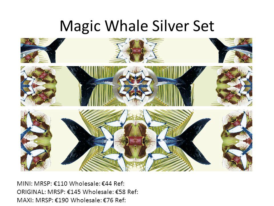 Magic Whale Silver Set MINI: MRSP: €110 Wholesale: €44 Ref: ORIGINAL: MRSP: €145 Wholesale: €58 Ref: MAXI: MRSP: €190 Wholesale: €76 Ref: