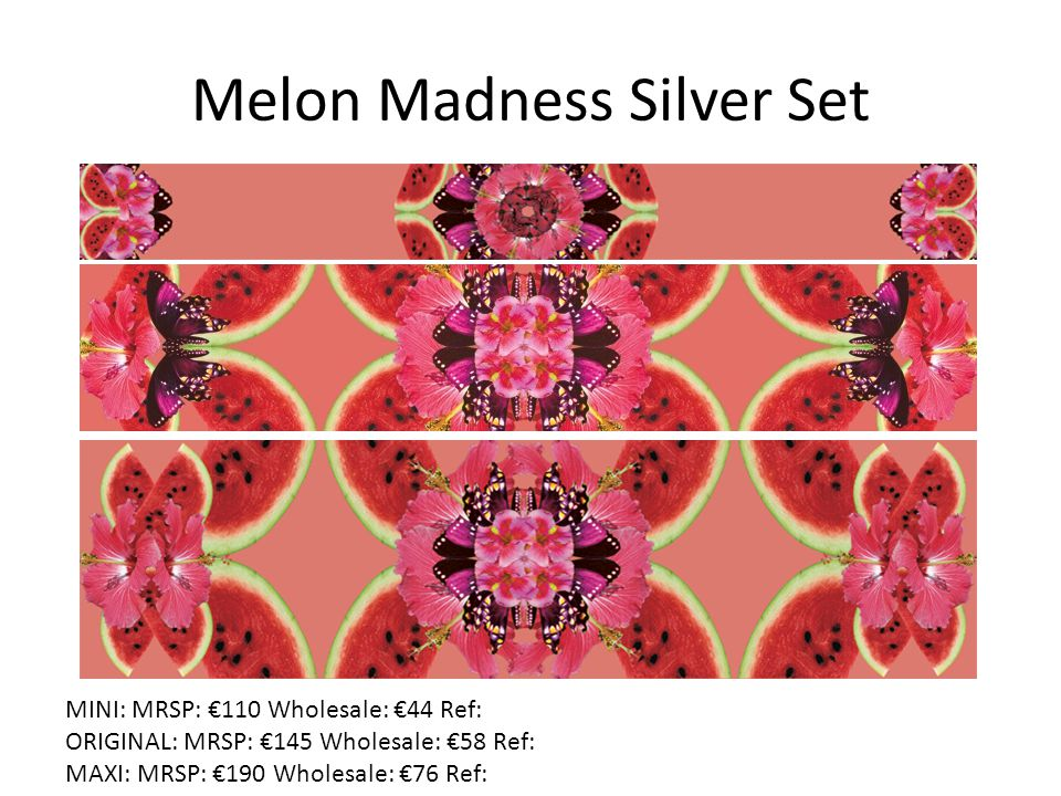 Melon Madness Silver Set Need mock up from Marianne MINI: MRSP: €110 Wholesale: €44 Ref: ORIGINAL: MRSP: €145 Wholesale: €58 Ref: MAXI: MRSP: €190 Wholesale: €76 Ref: