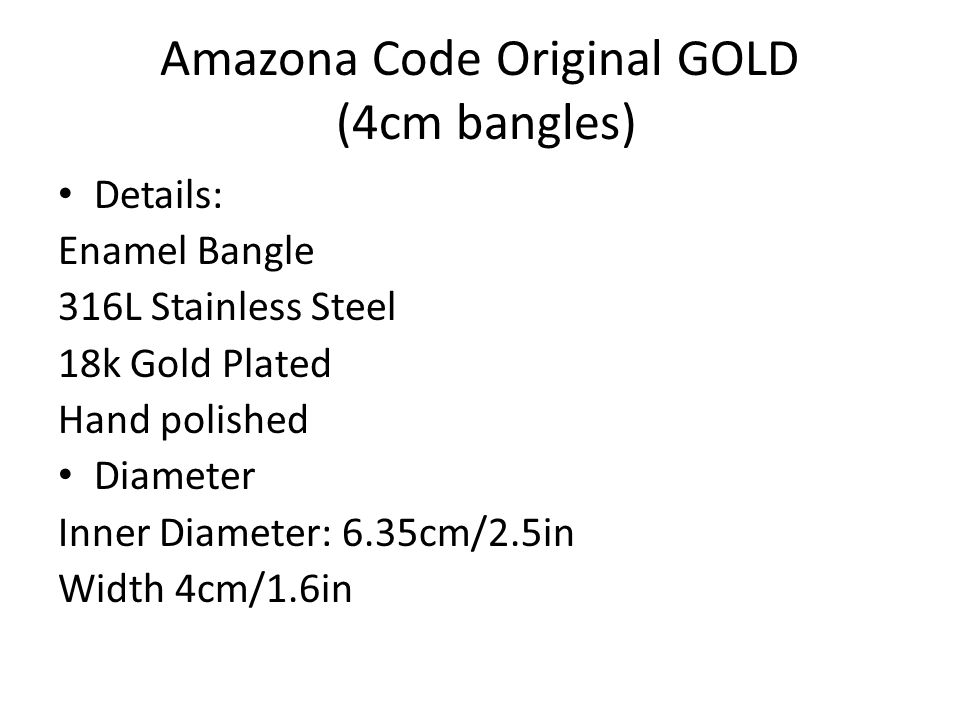 Amazona Code Original GOLD (4cm bangles) Details: Enamel Bangle 316L Stainless Steel 18k Gold Plated Hand polished Diameter Inner Diameter: 6.35cm/2.5in Width 4cm/1.6in