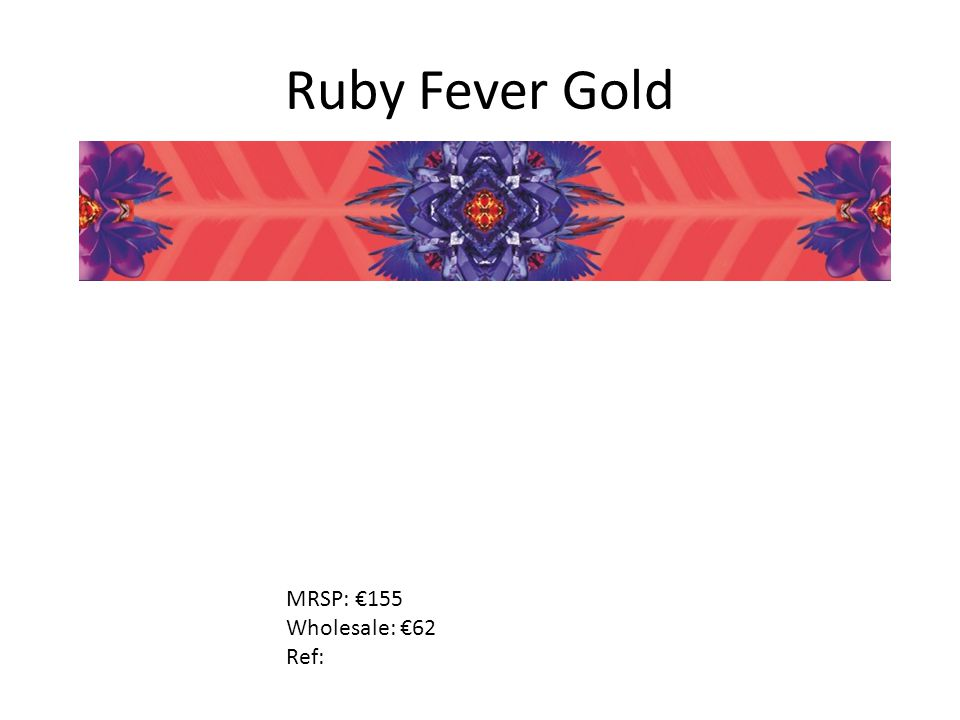 Ruby Fever Gold MRSP: €155 Wholesale: €62 Ref: