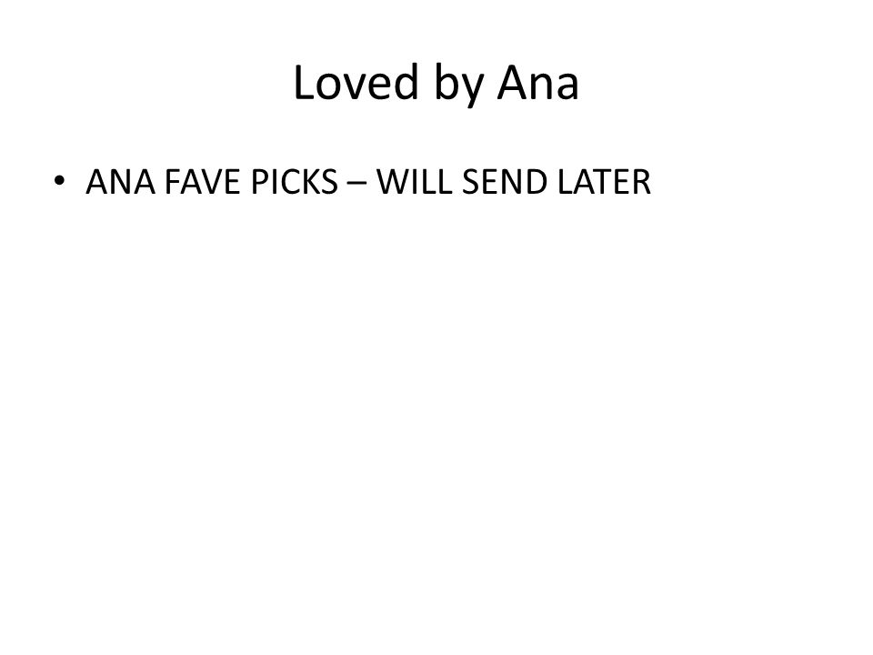 Loved by Ana ANA FAVE PICKS – WILL SEND LATER