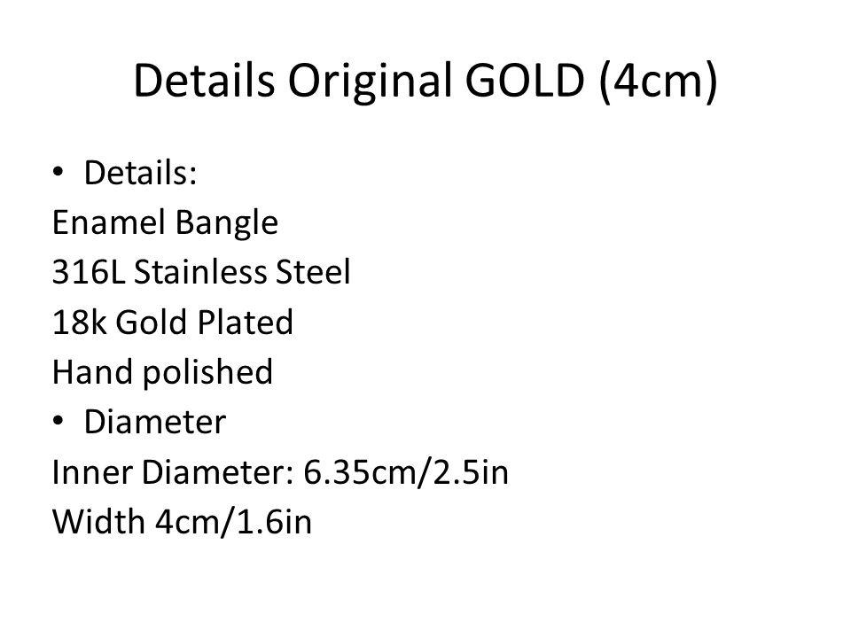 Details Original GOLD (4cm) Details: Enamel Bangle 316L Stainless Steel 18k Gold Plated Hand polished Diameter Inner Diameter: 6.35cm/2.5in Width 4cm/1.6in