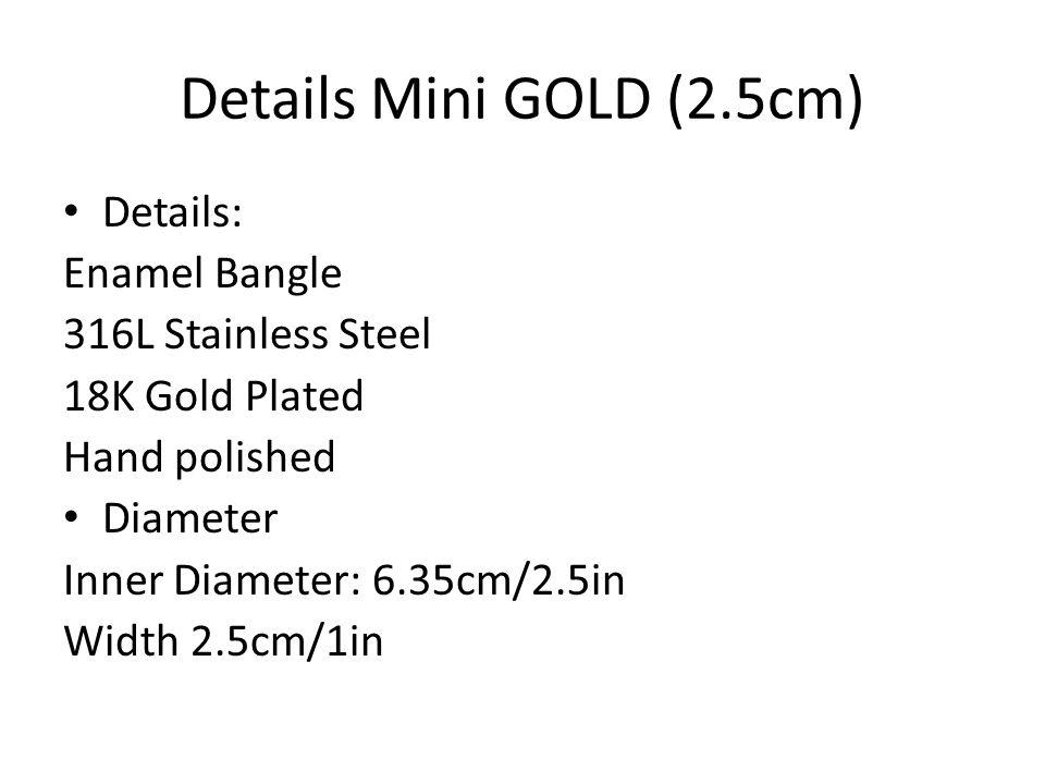Details Mini GOLD (2.5cm) Details: Enamel Bangle 316L Stainless Steel 18K Gold Plated Hand polished Diameter Inner Diameter: 6.35cm/2.5in Width 2.5cm/1in