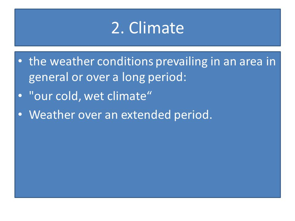 2. Climate the weather conditions prevailing in an area in general or over a long period: