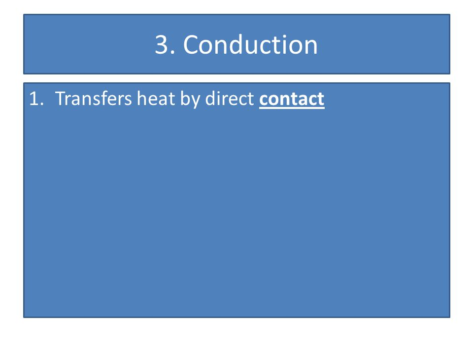 3. Conduction 1.Transfers heat by direct contact