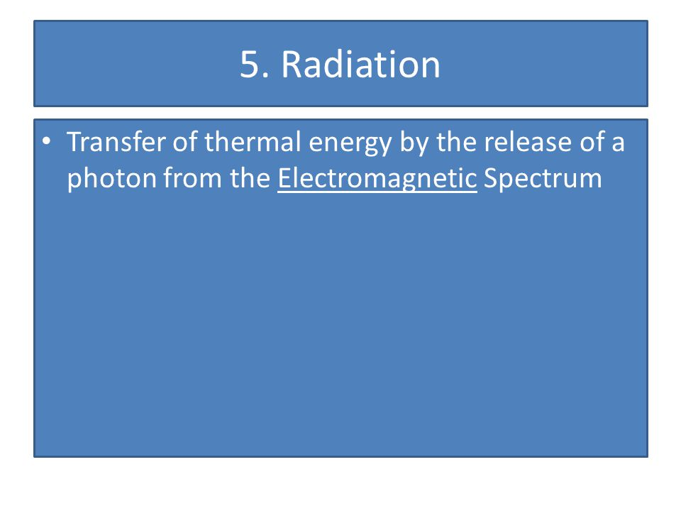 5. Radiation Transfer of thermal energy by the release of a photon from the Electromagnetic Spectrum