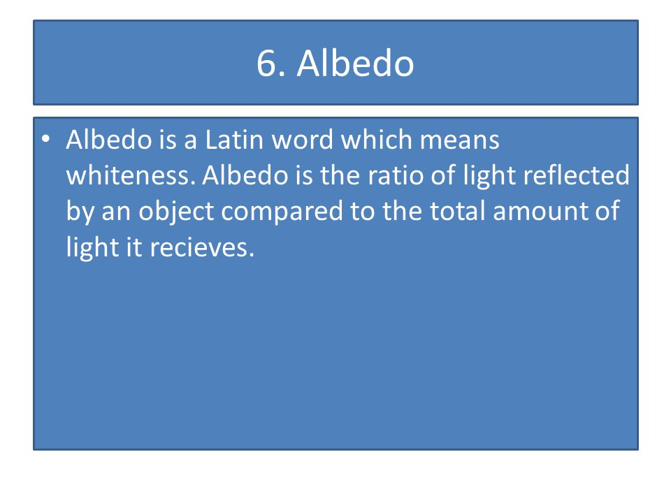 6. Albedo Albedo is a Latin word which means whiteness. Albedo is the ratio of light reflected by an object compared to the total amount of light it r