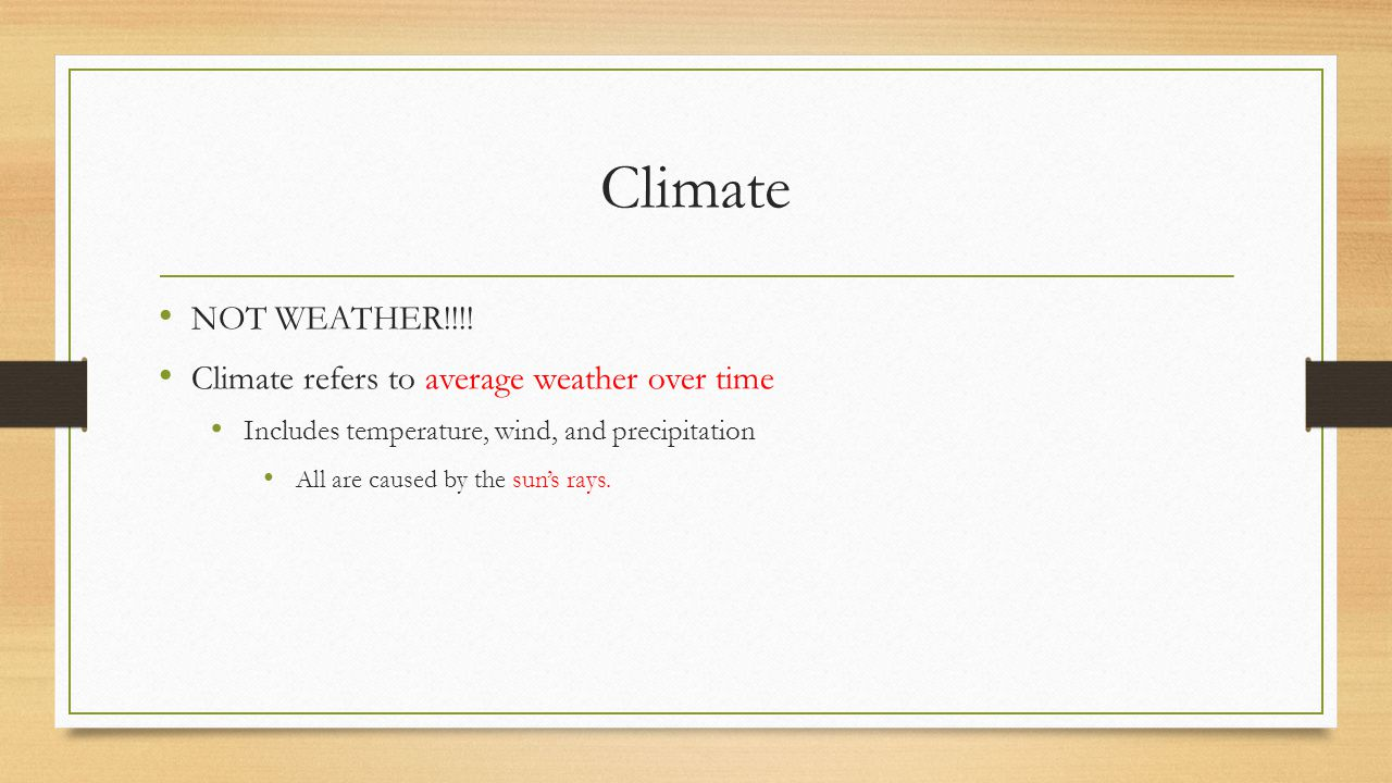 Climate NOT WEATHER!!!! Climate refers to average weather over time Includes temperature, wind, and precipitation All are caused by the sun's rays.