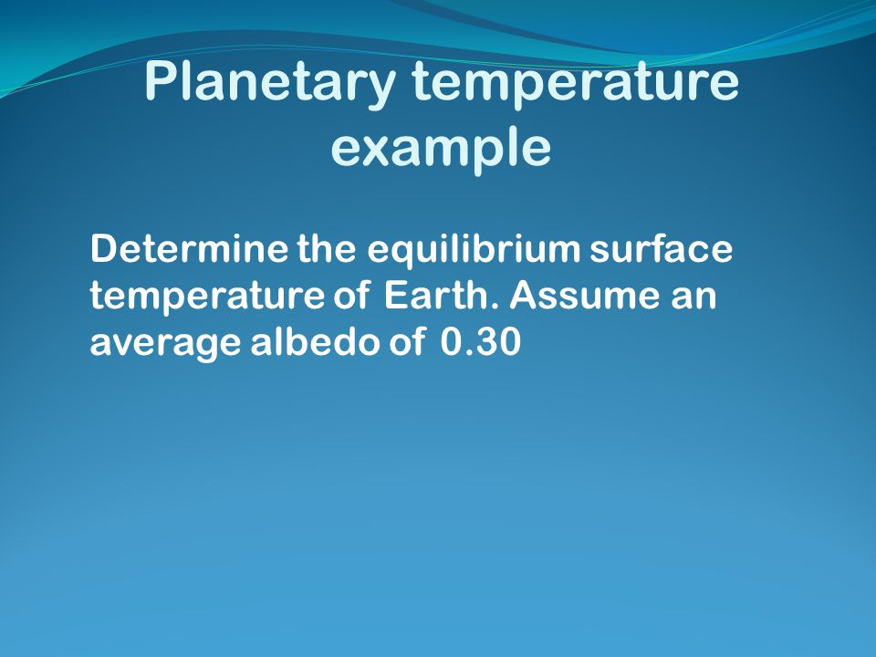 Planetary temperature example Determine the equilibrium surface temperature of Earth. Assume an average albedo of 0.30