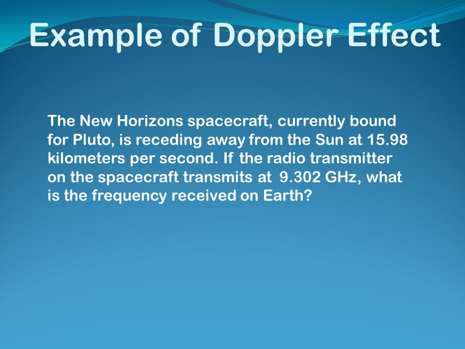Example of Doppler Effect The New Horizons spacecraft, currently bound for Pluto, is receding away from the Sun at 15.98 kilometers per second. If the