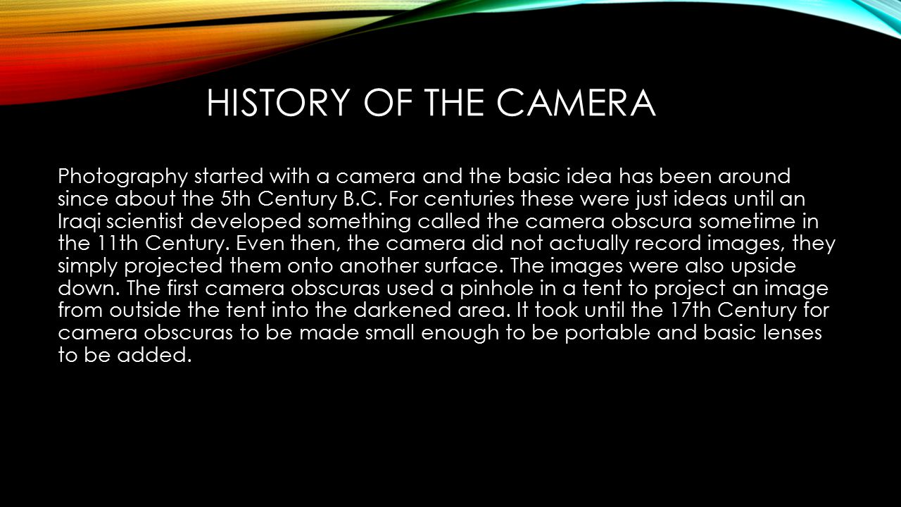 HISTORY OF THE CAMERA Photography started with a camera and the basic idea has been around since about the 5th Century B.C.