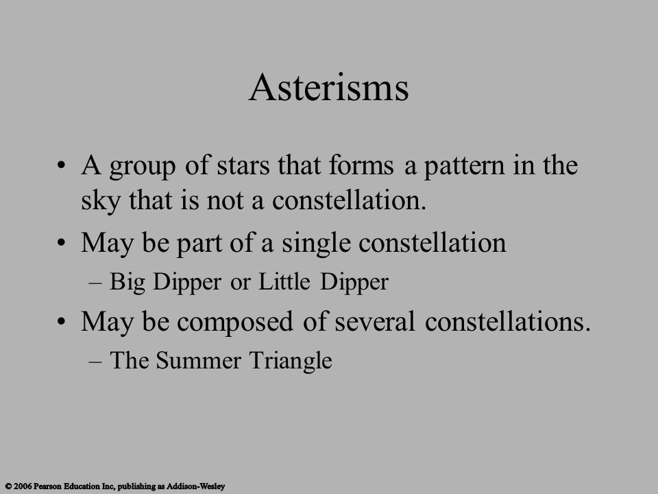 Asterisms A group of stars that forms a pattern in the sky that is not a constellation. May be part of a single constellation –Big Dipper or Little Di