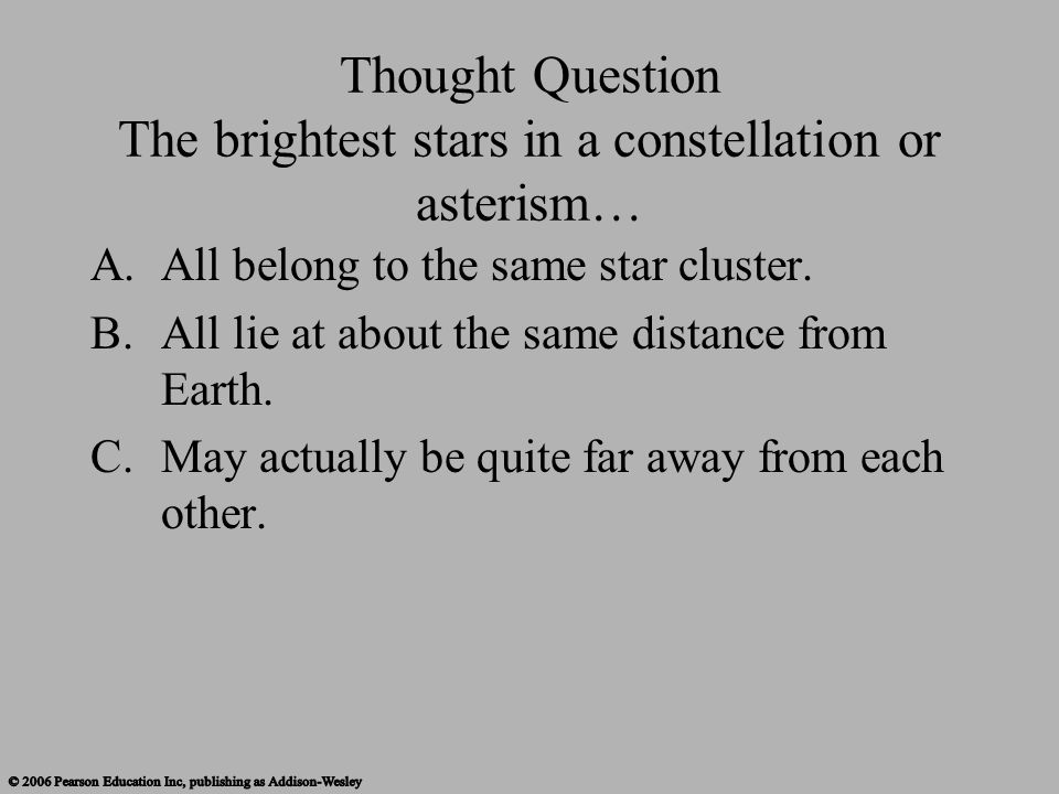 Thought Question The brightest stars in a constellation or asterism… A.All belong to the same star cluster. B.All lie at about the same distance from