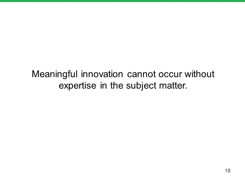 Meaningful innovation cannot occur without expertise in the subject matter. 10
