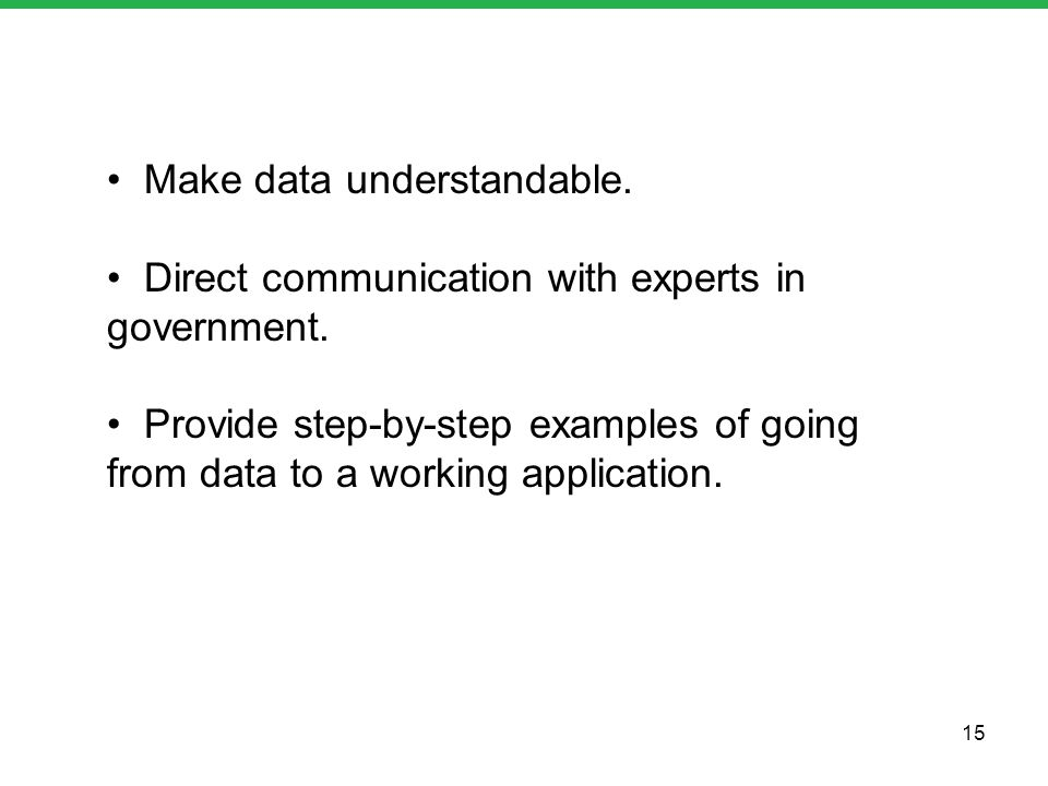 Make data understandable. Direct communication with experts in government. Provide step-by-step examples of going from data to a working application.