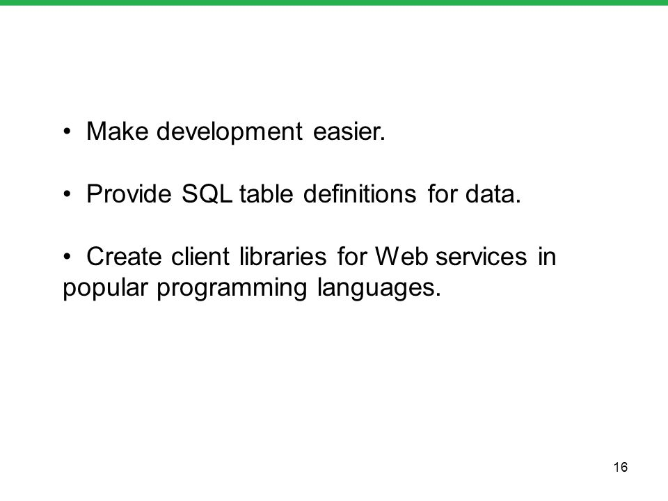 Make development easier. Provide SQL table definitions for data. Create client libraries for Web services in popular programming languages. 16