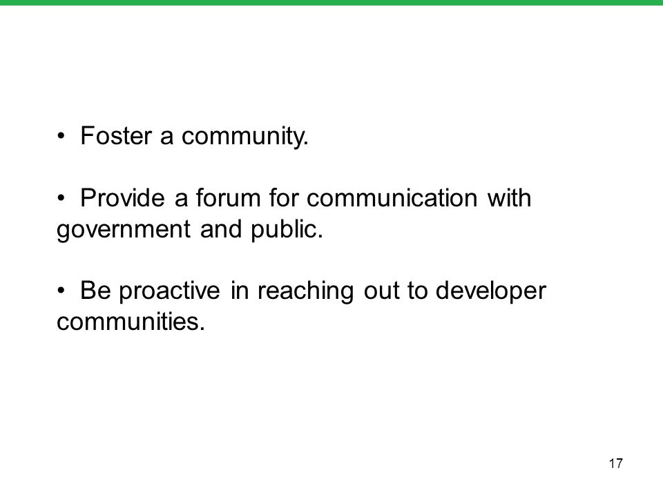 Foster a community. Provide a forum for communication with government and public. Be proactive in reaching out to developer communities. 17