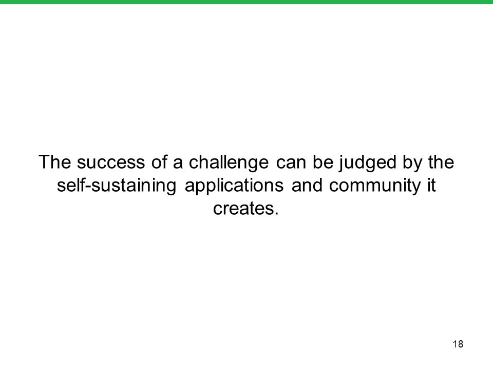 The success of a challenge can be judged by the self-sustaining applications and community it creates. 18