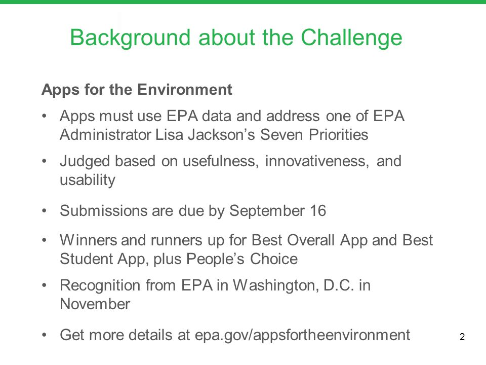 Apps for the Environment Apps must use EPA data and address one of EPA Administrator Lisa Jackson's Seven Priorities Judged based on usefulness, innovativeness, and usability Submissions are due by September 16 Winners and runners up for Best Overall App and Best Student App, plus People's Choice Recognition from EPA in Washington, D.C.