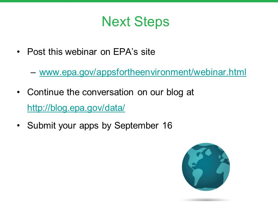 Post this webinar on EPA's site –www.epa.gov/appsfortheenvironment/webinar.htmlwww.epa.gov/appsfortheenvironment/webinar.html Continue the conversation on our blog at http://blog.epa.gov/data/ http://blog.epa.gov/data/ Submit your apps by September 16 Next Steps