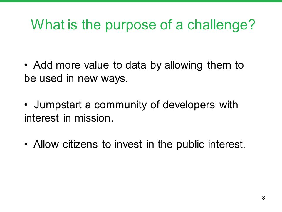 What is the purpose of a challenge? Add more value to data by allowing them to be used in new ways. Jumpstart a community of developers with interest