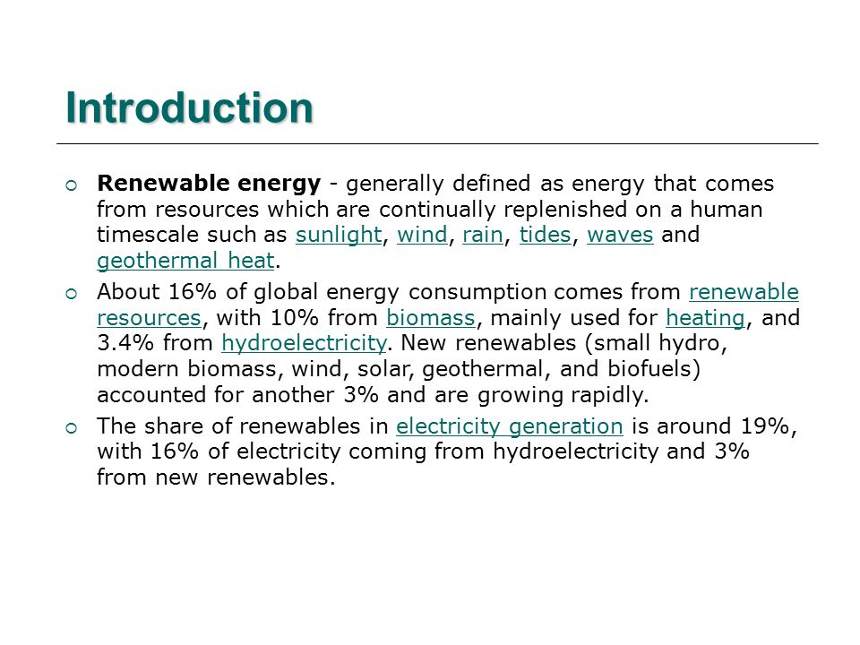 Introduction  Renewable energy - generally defined as energy that comes from resources which are continually replenished on a human timescale such as sunlight, wind, rain, tides, waves and geothermal heat.sunlightwindraintideswaves geothermal heat  About 16% of global energy consumption comes from renewable resources, with 10% from biomass, mainly used for heating, and 3.4% from hydroelectricity.