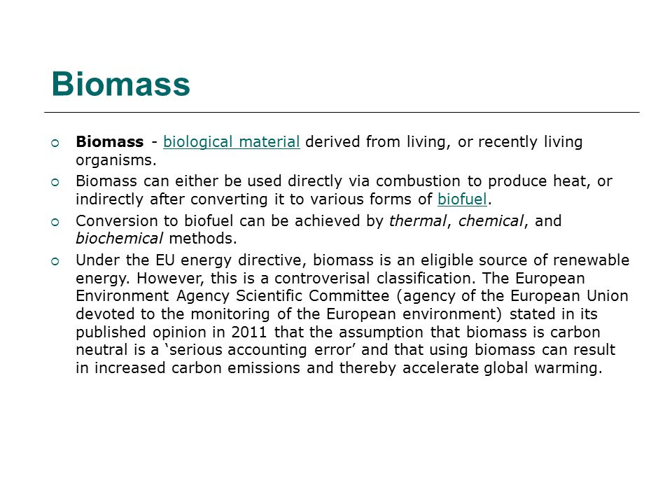 Biomass  Biomass - biological material derived from living, or recently living organisms.biological material  Biomass can either be used directly via combustion to produce heat, or indirectly after converting it to various forms of biofuel.biofuel  Conversion to biofuel can be achieved by thermal, chemical, and biochemical methods.